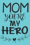 MOM YOU'RE MY HERO: Journal Notebook 6x9 inch,100 Page Gift for :young girl friend ghost boys student dad daughter teacher grandma kids sister parents ... husband girlfriend And for everyone you love