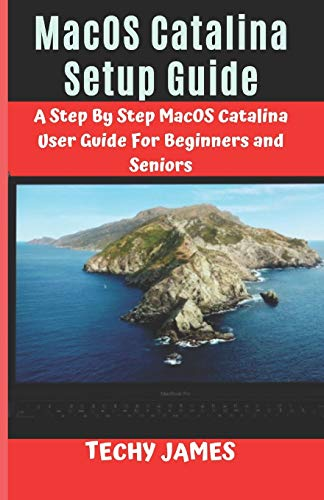MacOS CATALINA SETUP GUIDE: A STEP BY STEP MacOS CATALINA USERS GUIDE FOR BEGINNERS AND SENIORS