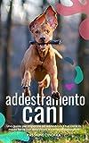 addestramento cani: una guida per imparare ad addestrare il tuo cane in modo facile con descrizioni e comandi dettagliati