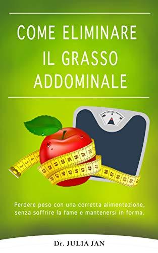 Come eliminare il GRASSO ADDOMINALE: Perdere peso con una corretta alimentazione, senza soffrire la fame.: Perdere peso con una corretta alimentazione, senza soffrire la fame e mantenersi in forma