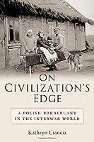 On Civilization's Edge: A Polish Borderland in the Interwar World