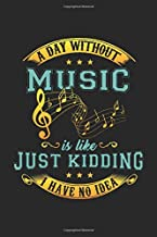 A Day Without Music Is Like ... Just Kidding I Have No Idea!: Blank Composition Notebook to Take Notes at Work. Plain white Pages. Bullet Point Diary, To-Do-List or Journal For Men and Women.
