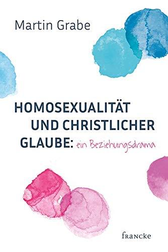 Homosexualität und christlicher Glaube: ein Beziehungsdrama