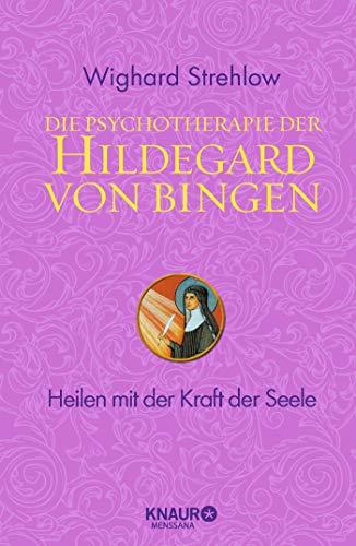 Die Psychotherapie der Hildegard von Bingen: Heilen mit der Kraft der Seele (Ganzheitliche Naturheilkunde mit Hildegard von Bingen)