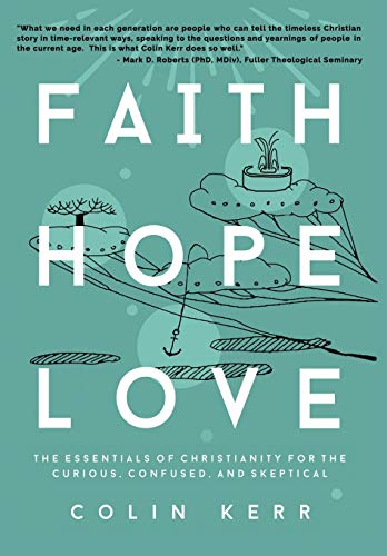 Faith Hope Love: The Essentials of Christianity for the Curious, Confused, and Skeptical