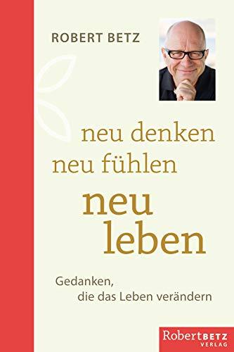 Neu denken - neu fühlen - neu leben: Gedanken, die das Leben verändern