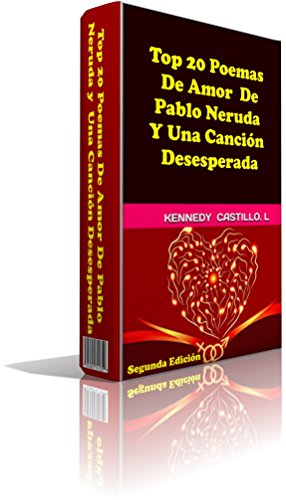 Top 20 Poemas De Amor De Pablo Neruda Y Una Canción Desesperada Coleccion Poemas Romanticos Nº 2 Spanish Edition Ebook Neruda Pablo Castillo O Tatiana Castillo L Kennedy Kindle Store