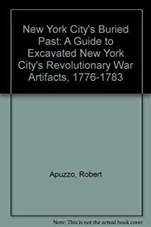New York City's Buried Past: A Guide to Excavated New York City's Revolutionary War Artifacts, 1776-1783