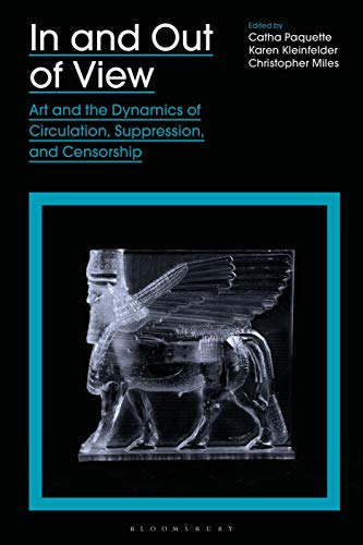 In and Out of View: Art and the Dynamics of Circulation, Suppression, and Censorship