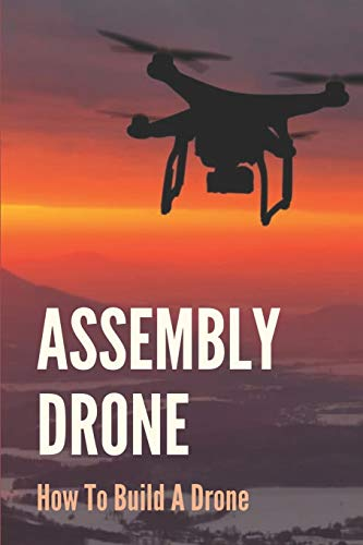 Assembly Drone: How To Build A Drone: How To Make A Drone