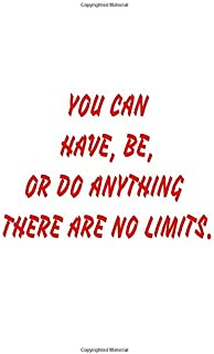 YOU CAN HAVE, BE, OR DO ANYTHING THERE ARE NO LIMITS: Lined Notebook
