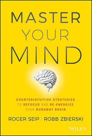 Master Your Mind.: Counterintuitive Strategies to Refocus and Re-Energize Your Runaway Brain