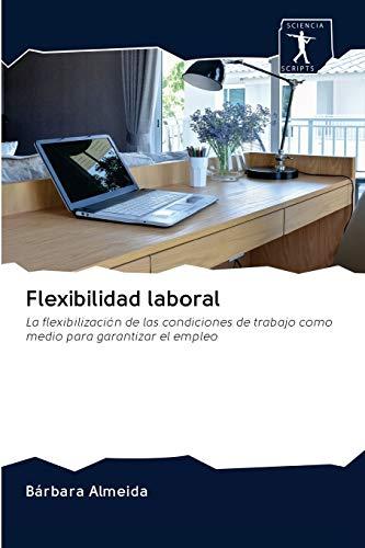 Flexibilidad laboral: La flexibilización de las condiciones de trabajo como