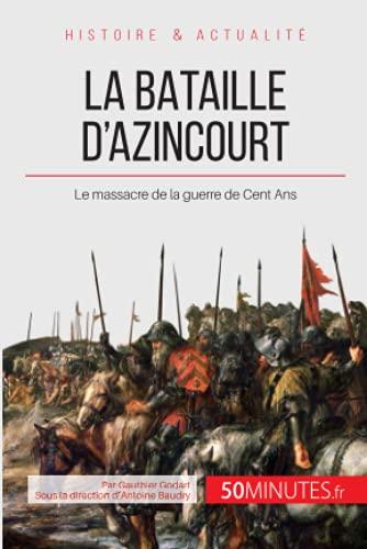 La bataille d'Azincourt: Le massacre de la guerre de Cent Ans