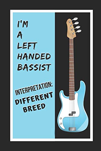 I'm A Left Handed Bassist.. Interpretation: Different Breed. Bass Guitar: Themed Novelty Lined Notebook / Journal To Write In Perfect Gift Item (6 x 9 inches)