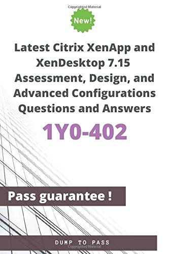 Latest Citrix XenApp and XenDesktop 7.15 Assessment, Design, and Advanced Configurations 1Y0-402 Questions and Answers: 1Y0-402 Workbook