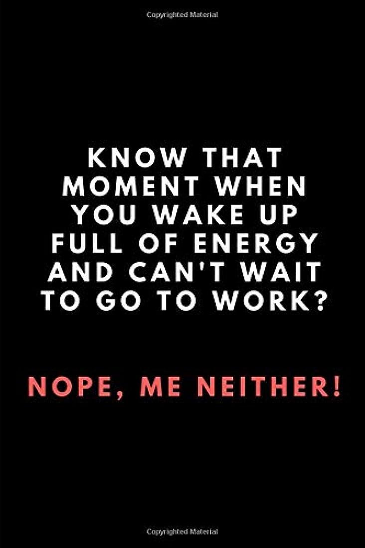 溝エピソード邪魔するKnow That Moment When You Wake Up Full Of Energy And Can't Wait To Go To Work? Nope, Me Neither!: Lined Paper Notebook