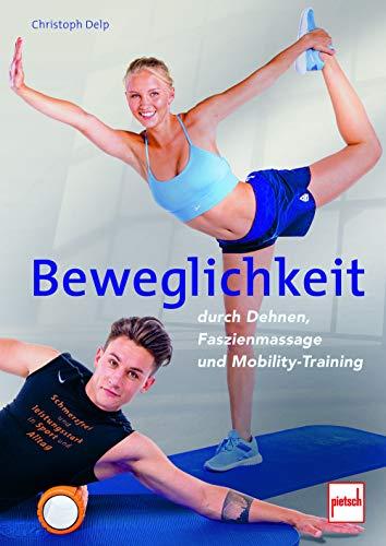 Beweglichkeit durch Dehnen, Faszienmassage und Mobility-Training: Schmerzfrei und leistungsstark in Sport und Alltag