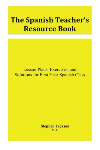 The Spanish Teacher's Resource Book: Lesson Plans, Exercises, and Solutions for First Year Spanish Class (Volume 1)