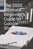 The 2020 Ultimate Beginner's Guide to Google Sheets: Pratical Guide To Master The Use of Google Sheet