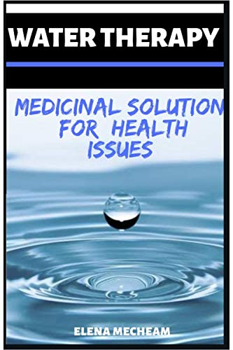 Water Therapy | Medicinal Solution For Health Issues : Medicinal Power For Pain,Agnes,Brain Enhancement,Weight Loss,Cancer, E.t.c (English Edition)