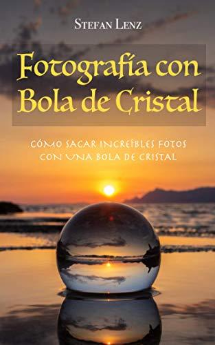 Fotografía con Bola de Cristal: Cómo sacar increíbles fotos con una bola...