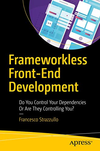 Frameworkless Front-End Development: Do You Control Your Dependencies Or Are They Controlling You?