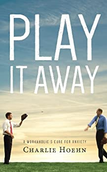 Play It Away: A Workaholic's Cure for Anxiety by [Charlie Hoehn]