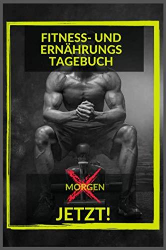 ERNÄHRUNGS- UND FITNESS TAGEBUCH - MORGEN JETZT!: |Fitness- und Ernährungstagebuch zum Ausfüllen und Abnehmen | Geschenk für Herren | Fitness | Muskelaufbau |