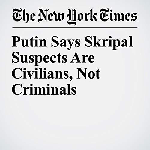 Putin Says Skripal Suspects Are Civilians, Not Criminals copertina