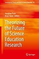 Theorizing the Future of Science Education Research (Contemporary Trends and Issues in Science Education, 49)