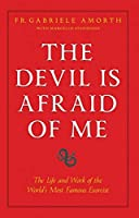 The Devil Is Afraid of Me: The Life and Works of the World's Most Popular Exorcist