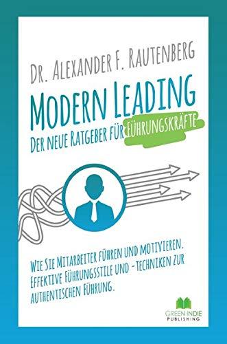 Modern Leading: Der neue Ratgeber für Führungskräfte: Wie Sie Mitarbeiter führen und motivieren. Effektive Führungsstile & -Techniken zur authentischen Führung