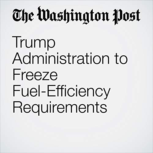 Trump Administration to Freeze Fuel-Efficiency Requirements audiobook cover art