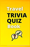 Travel Trivia Quiz Book: The Ultimate Travel Trivia Quiz Book / Fun Trivia Quiz With Answers In A Perfect Format 6x9 in