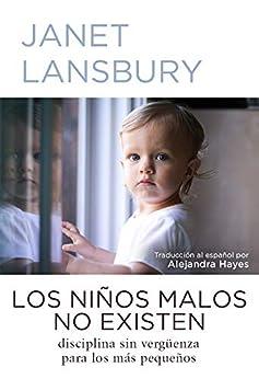 Los niños malos no existen: Disciplina sin vergüenza para los más pequeños (Spanish Edition) by [Janet Lansbury, Alejandra Hayes]