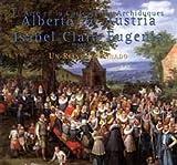 El Arte en la Corte de los Archiduques Alberto de Austria E Isabel Clara Eugenia, 1598-1633 - Un Reino Imaginado