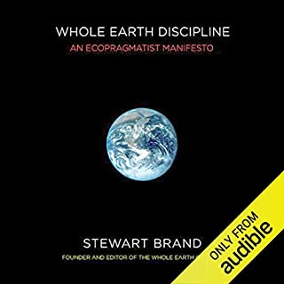 Whole Earth Discipline     An Ecopragmatist Manifesto              By:                                                                                                                                 Stewart Brand                               Narrated by:                                                                                                                                 Johnny Heller                      Length: 13 hrs and 4 mins     10 ratings     Overall 4.6