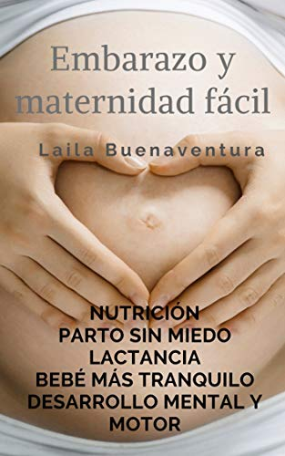 Embarazo y maternidad fácil: Nutrición. Parto sin miedo. Lactancia. Un bebé más tranquilo. Desarrollo mental y motor (EDUCACIÓN Y DESARROLLO COGNITIVO nº 1)