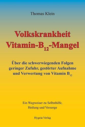 Volkskrankheit Vitamin-B12-Mangel: Über die schwerwiegenden Folgen geringer Zufuhr, gestörter Aufnahme und Verwertung von Vitamin B12: Über die ... zu Selbsthilfe, Heilung und Vorsorge