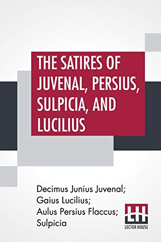 The Satires Of Juvenal, Persius, Sulpicia, And Lucilius: Literally Translated Into English Prose, With Notes, Chronological Tables, Arguments, &C. By ... Of Juvenal And Persius, By The Late William G