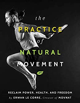 The Practice of Natural Movement: Reclaim Power, Health, and Freedom by [Erwan Le Corre]