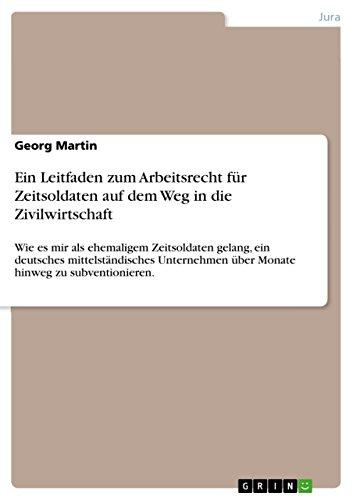 Ein Leitfaden zum Arbeitsrecht für Zeitsoldaten auf dem Weg in die Zivilwirtschaft: Wie es mir als ehemaligem Zeitsoldaten gelang, ein deutsches mittelständisches ... über Monate hinweg zu subventionieren.