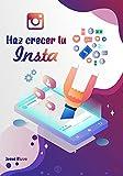 """Haz crecer tu Instagram: De Cero a Cien Mil Seguidores. Guía práctica y rápida con estrategias y técnicas para convertirse en un """"verdadero"""" influencer y hacerse notar en Instagram."""