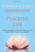 A Simple & Daily Mindfulness Guide For A Peaceful Life: Discover Breathtaking insights For Reducing Stress & Anxiety (For ...