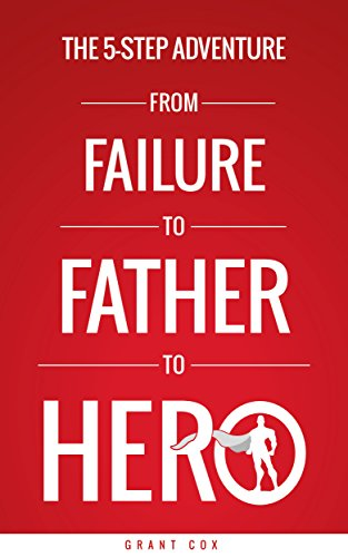 The 5-Step Adventure from Failure to Father to Hero: 5 Steps to More Meaningful Relationships with Your Family