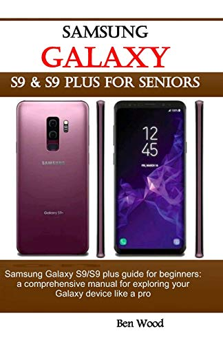 Samsung Galaxy S9 & S9 Plus for Seniors: Samsung Galaxy S9/S9 Plus Guide for Beginners: A Comprehensive Manual for Exploring Your Galaxy Device Like a Pro