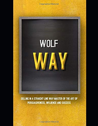 Wolf Way: Selling In A Straight Line Way: Master Of The Art Of Persuasiveness, Influence And Success