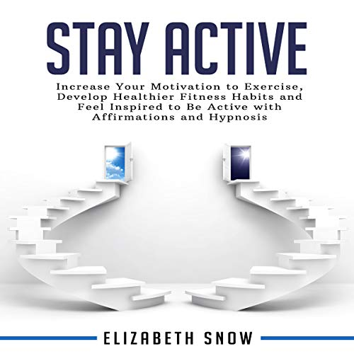 Stay Active: Increase Your Motivation to Exercise, Develop Healthier Fitness Habits and Feel Inspired to Be Active with Affirmations and Hypnosis audiobook cover art