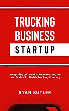 Trucking Business Startup: Everything You Need to Know to Start, Run, and Scale a Profitable Trucking Company
